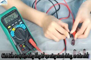Cách kiểm tra tụ điện bằng đồng hồ vạn năng nhanh chóng, an toàn nhất